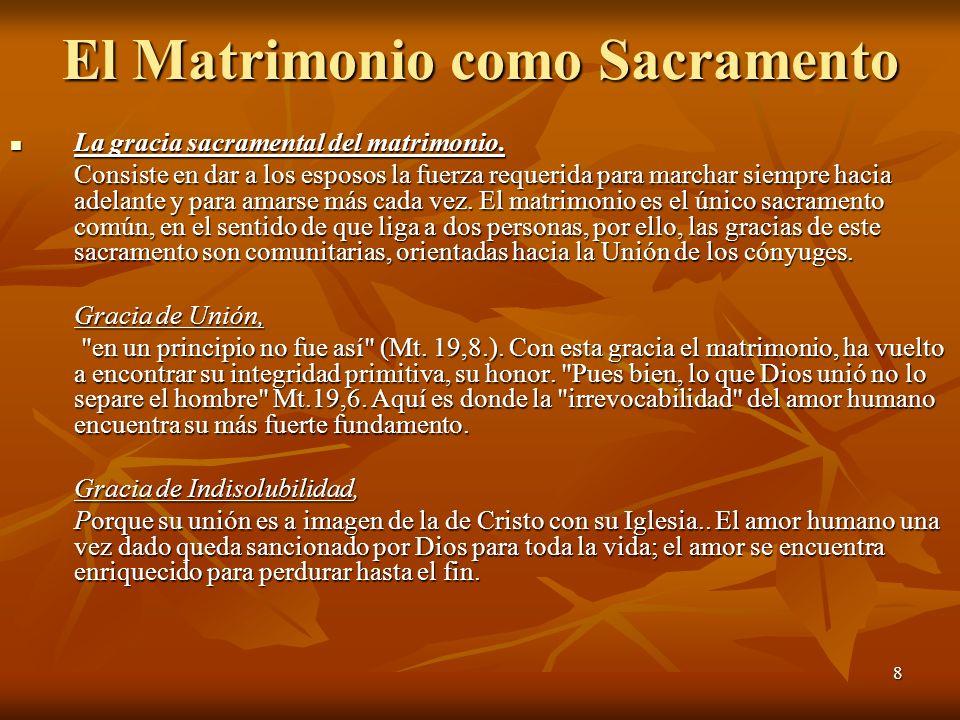 8 El Matrimonio como Sacramento La gracia sacramental del matrimonio. La gracia sacramental del matrimonio. Consiste en dar a los esposos la fuerza re