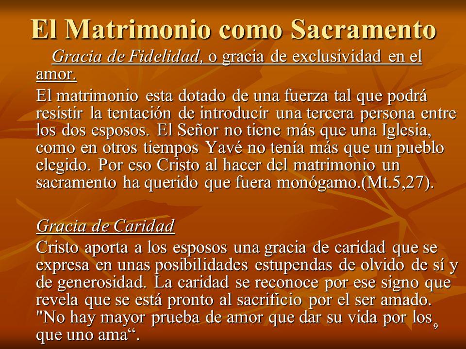 9 El Matrimonio como Sacramento Gracia de Fidelidad, o gracia de exclusividad en el amor. El matrimonio esta dotado de una fuerza tal que podrá resist