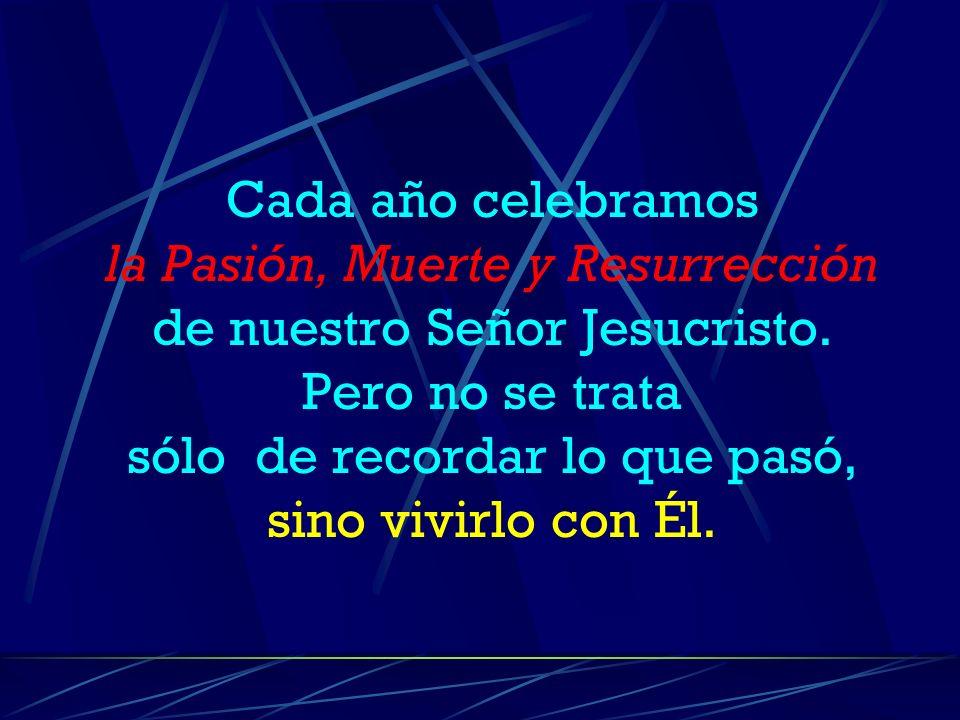 Cada año celebramos la Pasión, Muerte y Resurrección de nuestro Señor Jesucristo.