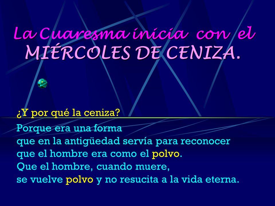 La inicia con el MIÉRCOLES DE CENIZA.La Cuaresma inicia con el MIÉRCOLES DE CENIZA.