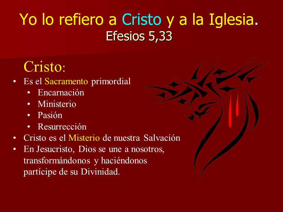 Efesios 5,33 Yo lo refiero a Cristo y a la Iglesia. Efesios 5,33 Cristo : Es el Sacramento primordial Encarnación Ministerio Pasión Resurrección Crist