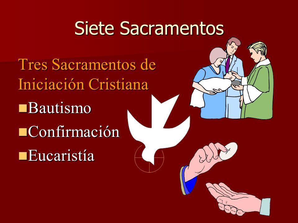 Siete Sacramentos Tres Sacramentos de Iniciación Cristiana Bautismo Bautismo Confirmación Confirmación Eucaristía Eucaristía