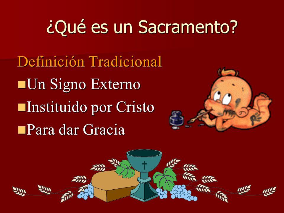 ¿Qué es un Sacramento? Definición Tradicional Un Signo Externo Un Signo Externo Instituido por Cristo Instituido por Cristo Para dar Gracia Para dar G