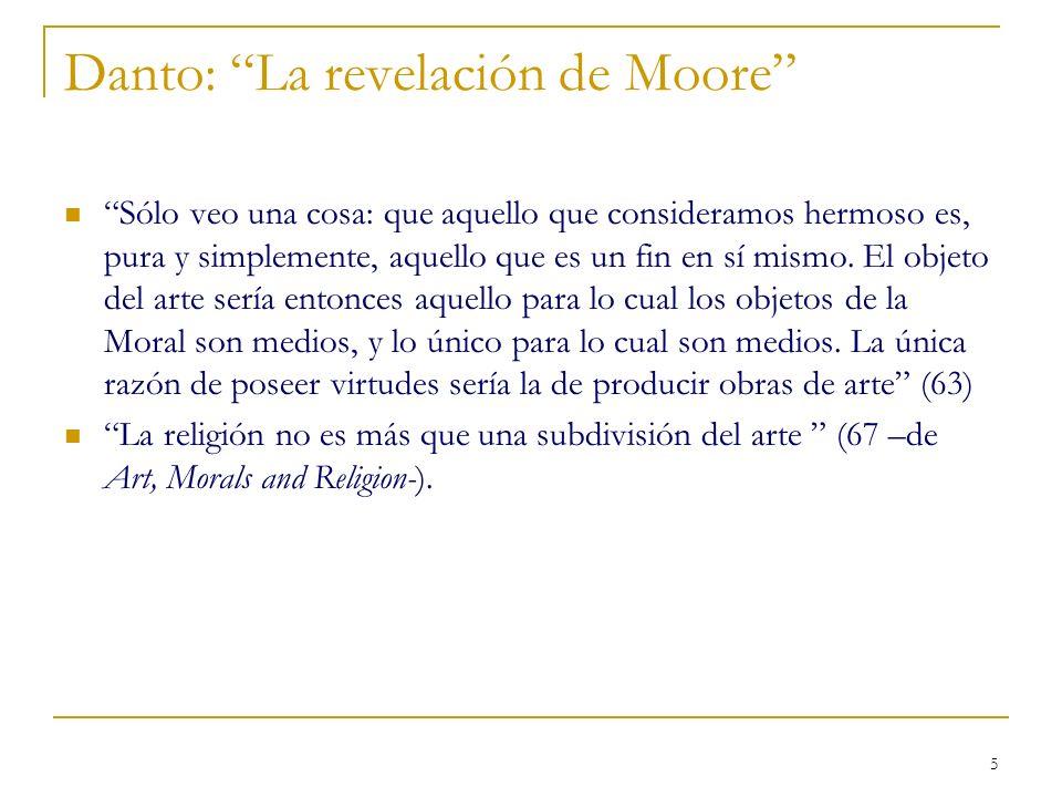 5 Danto: La revelación de Moore Sólo veo una cosa: que aquello que consideramos hermoso es, pura y simplemente, aquello que es un fin en sí mismo. El