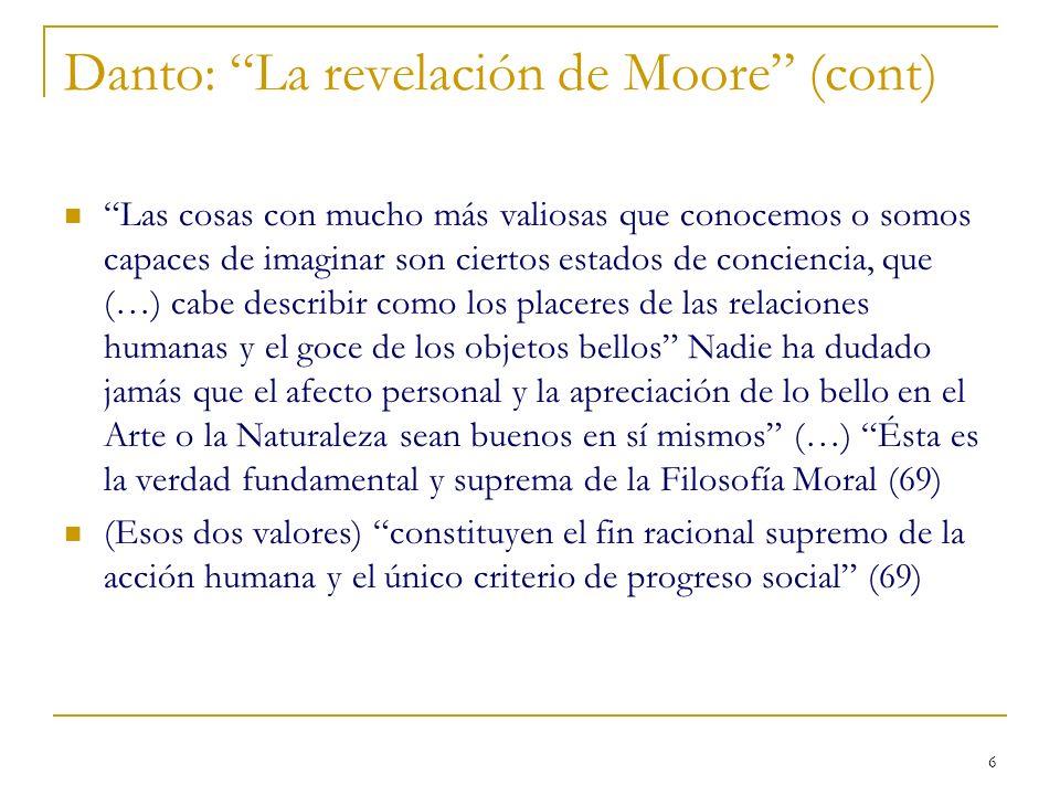 6 Danto: La revelación de Moore (cont) Las cosas con mucho más valiosas que conocemos o somos capaces de imaginar son ciertos estados de conciencia, q