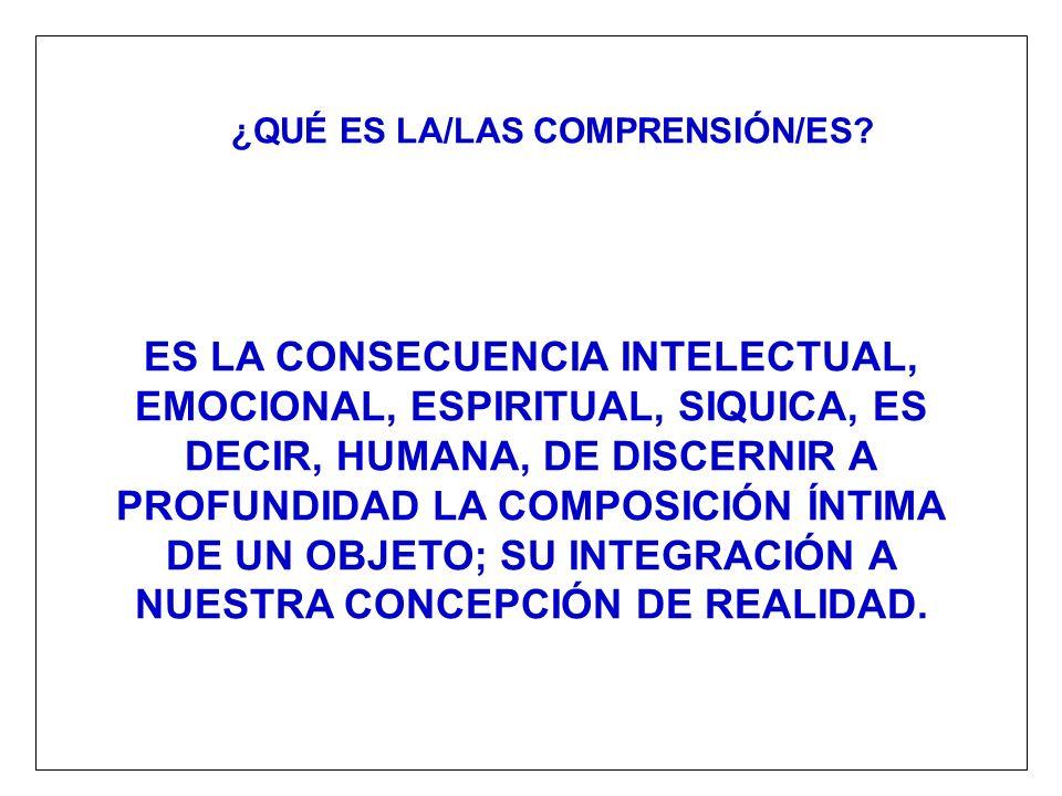 ¿QUÉ ES LA/LAS COMPRENSIÓN/ES? ES LA CONSECUENCIA INTELECTUAL, EMOCIONAL, ESPIRITUAL, SIQUICA, ES DECIR, HUMANA, DE DISCERNIR A PROFUNDIDAD LA COMPOSI