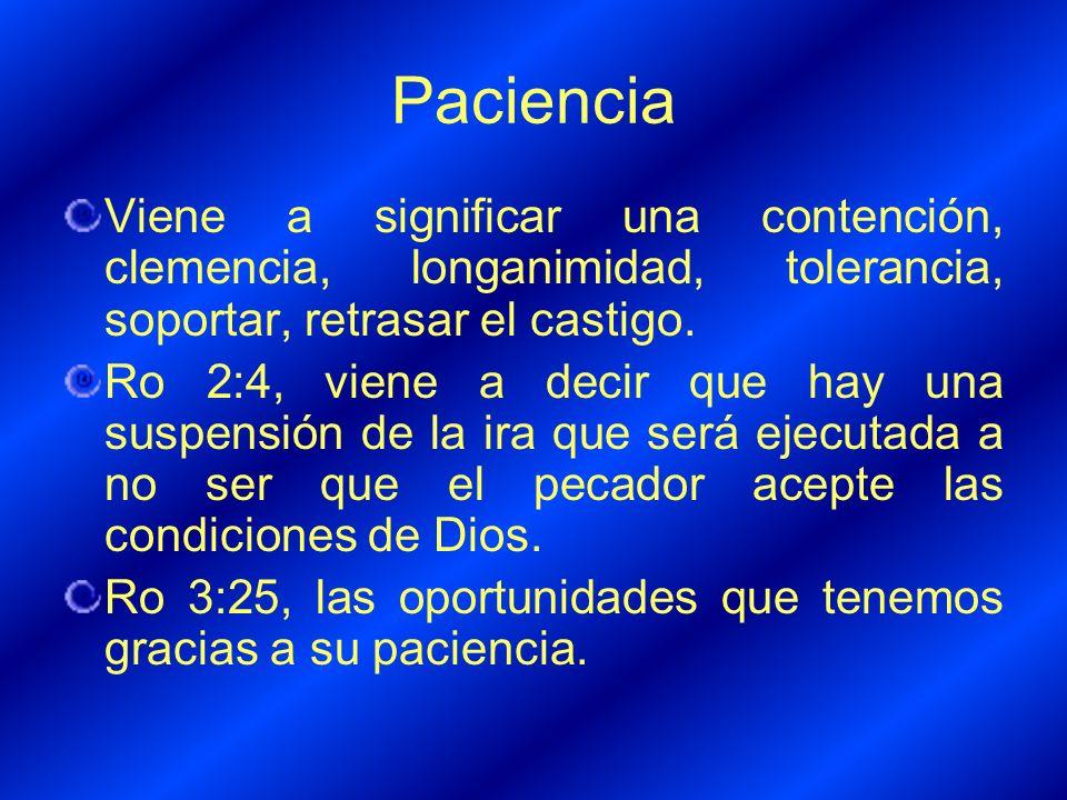 Paciencia Viene a significar una contención, clemencia, longanimidad, tolerancia, soportar, retrasar el castigo. Ro 2:4, viene a decir que hay una sus