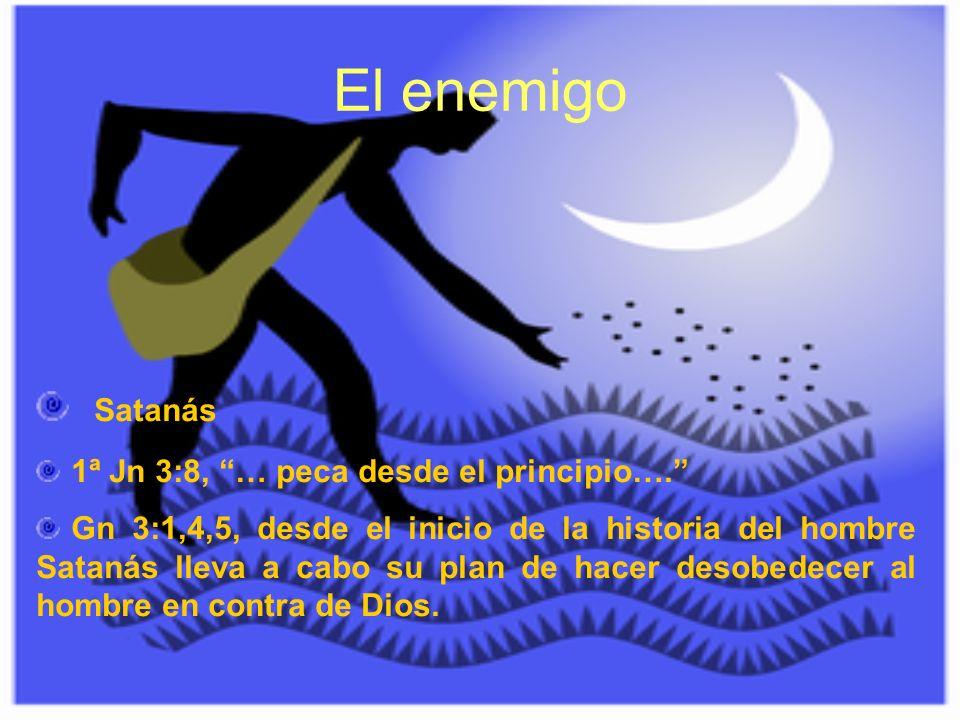 El enemigo Satanás 1ª Jn 3:8, … peca desde el principio…. Gn 3:1,4,5, desde el inicio de la historia del hombre Satanás lleva a cabo su plan de hacer
