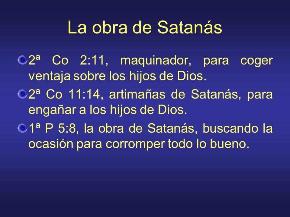 La obra de Satanás 2ª Co 2:11, maquinador, para coger ventaja sobre los hijos de Dios. 2ª Co 11:14, artimañas de Satanás, para engañar a los hijos de