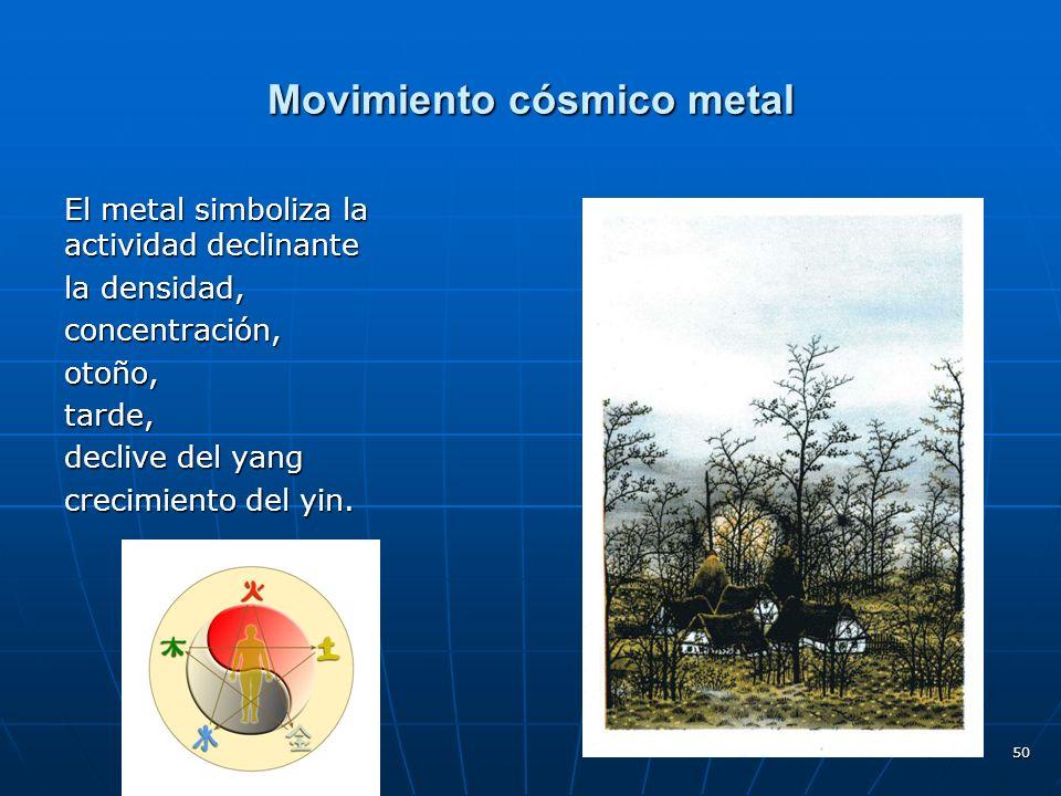 50 Movimiento cósmico metal El metal simboliza la actividad declinante la densidad, concentración,otoño,tarde, declive del yang crecimiento del yin.