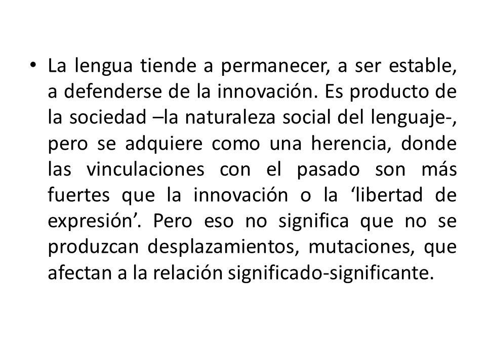La lengua tiende a permanecer, a ser estable, a defenderse de la innovación. Es producto de la sociedad –la naturaleza social del lenguaje-, pero se a