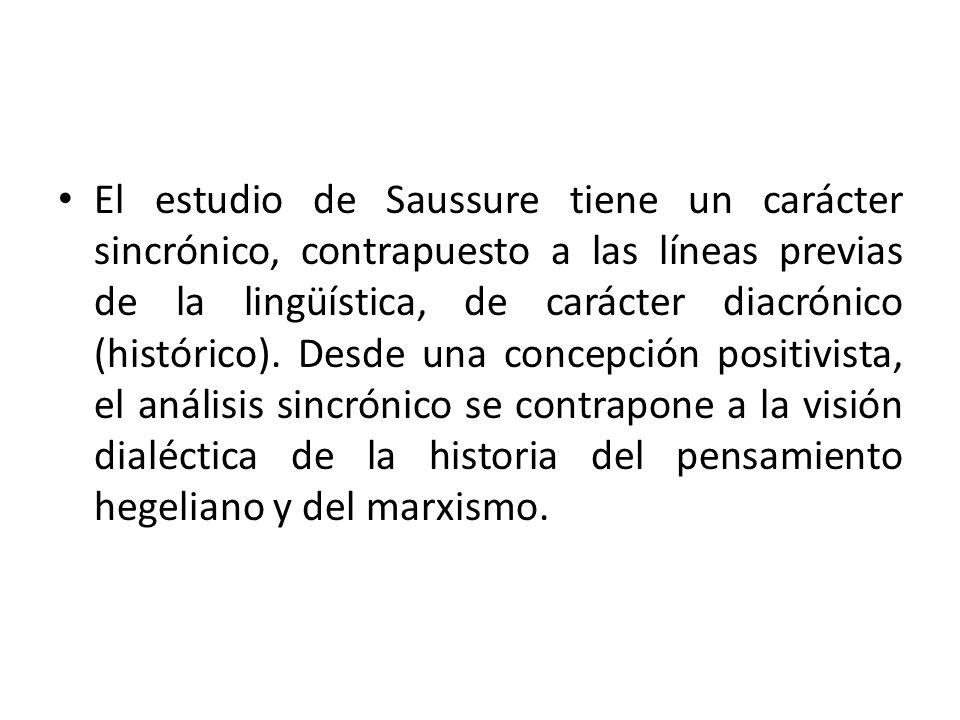 El estudio de Saussure tiene un carácter sincrónico, contrapuesto a las líneas previas de la lingüística, de carácter diacrónico (histórico). Desde un