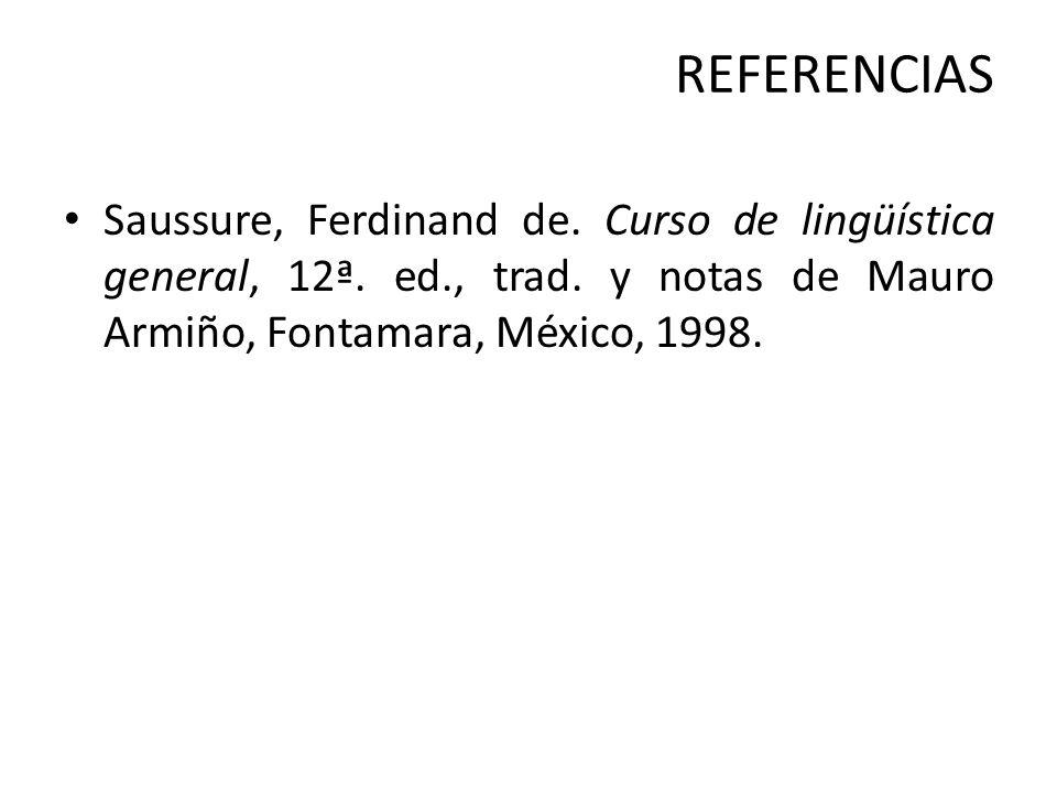 REFERENCIAS Saussure, Ferdinand de. Curso de lingüística general, 12ª. ed., trad. y notas de Mauro Armiño, Fontamara, México, 1998.