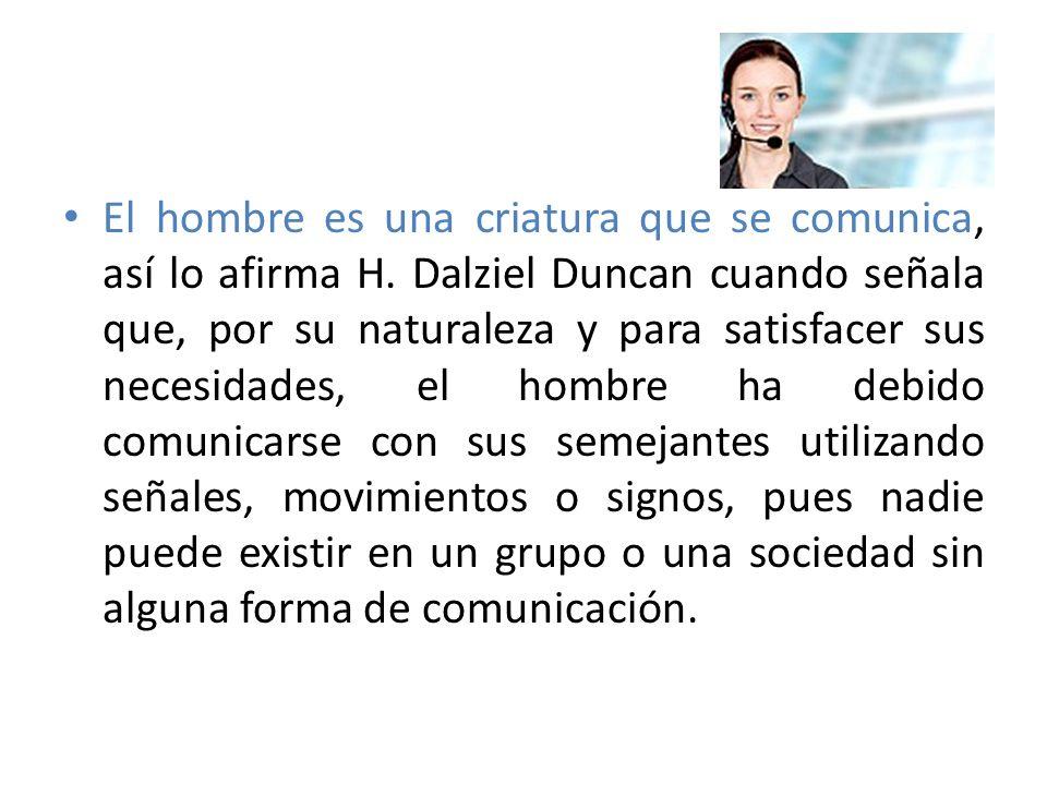 El hombre es una criatura que se comunica, así lo afirma H. Dalziel Duncan cuando señala que, por su naturaleza y para satisfacer sus necesidades, el