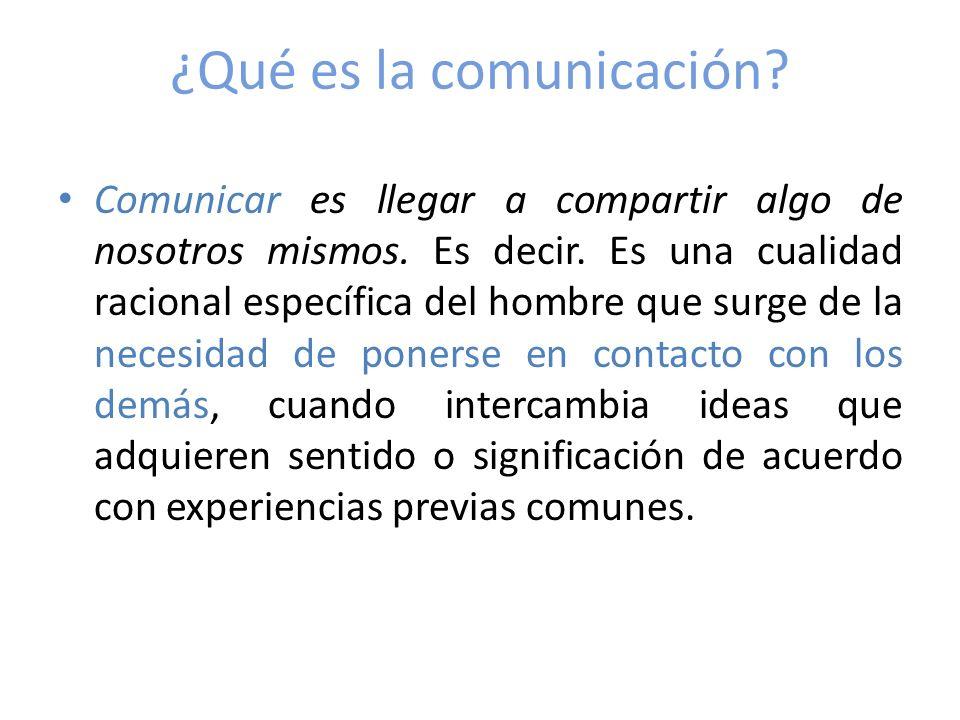 ¿Qué es la comunicación? Comunicar es llegar a compartir algo de nosotros mismos. Es decir. Es una cualidad racional específica del hombre que surge d