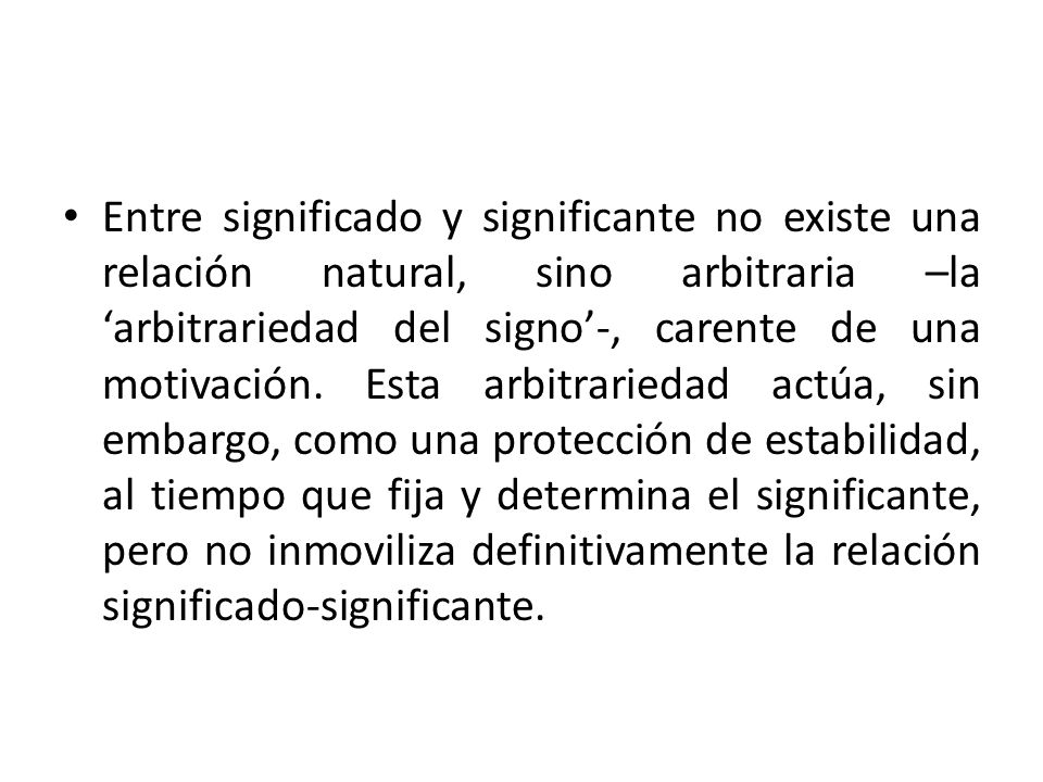 Entre significado y significante no existe una relación natural, sino arbitraria –la arbitrariedad del signo-, carente de una motivación. Esta arbitra