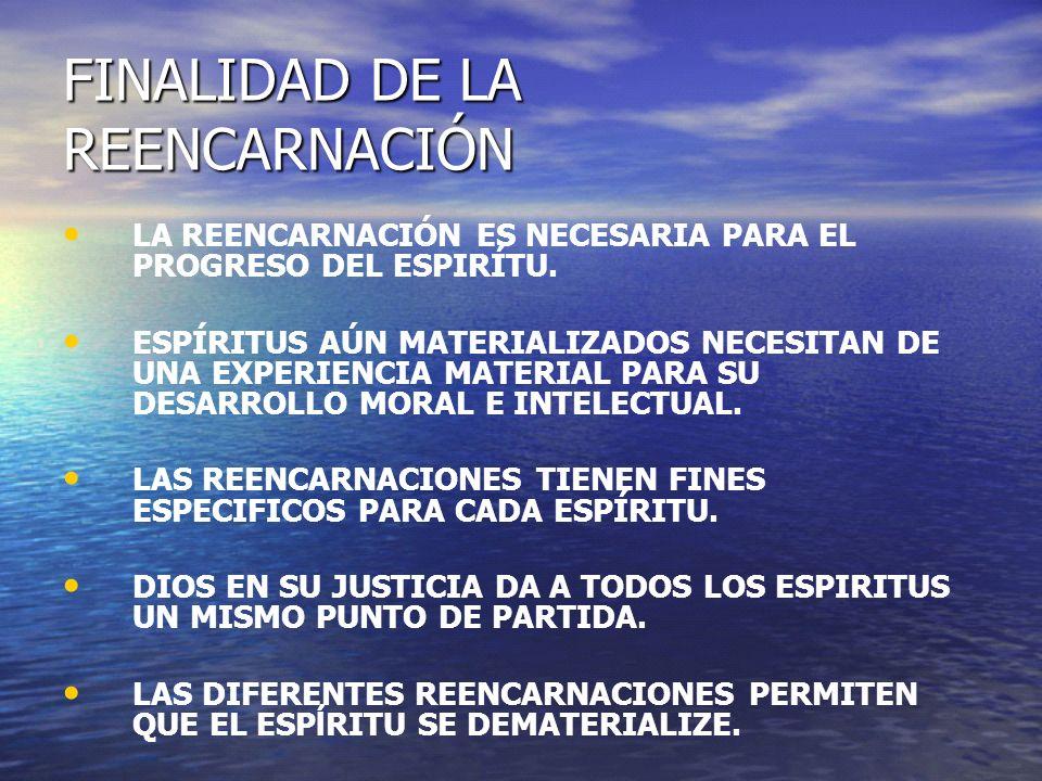 FINALIDAD DE LA REENCARNACIÓN LA REENCARNACIÓN ES NECESARIA PARA EL PROGRESO DEL ESPIRÍTU. ESPÍRITUS AÚN MATERIALIZADOS NECESITAN DE UNA EXPERIENCIA M