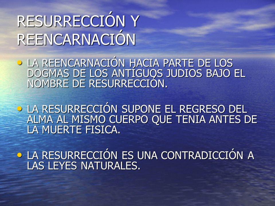 RESURRECCIÓN Y REENCARNACIÓN LA REENCARNACIÓN HACIA PARTE DE LOS DOGMAS DE LOS ANTÍGUOS JUDIOS BAJO EL NOMBRE DE RESURRECCIÓN. LA REENCARNACIÓN HACIA