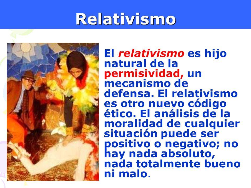 10Relativismo El relativismo es hijo natural de la permisividad, un mecanismo de defensa. El relativismo es otro nuevo código ético. El análisis de la