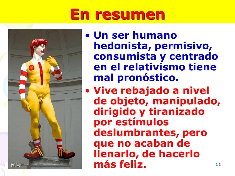 11 En resumen Un ser humano hedonista, permisivo, consumista y centrado en el relativismo tiene mal pronóstico. Vive rebajado a nivel de objeto, manip