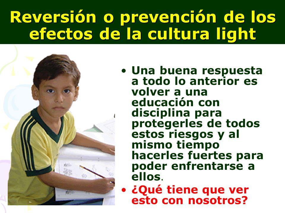 16 Reversión o prevención de los efectos de la cultura light Una buena respuesta a todo lo anterior es volver a una educación con disciplina para prot