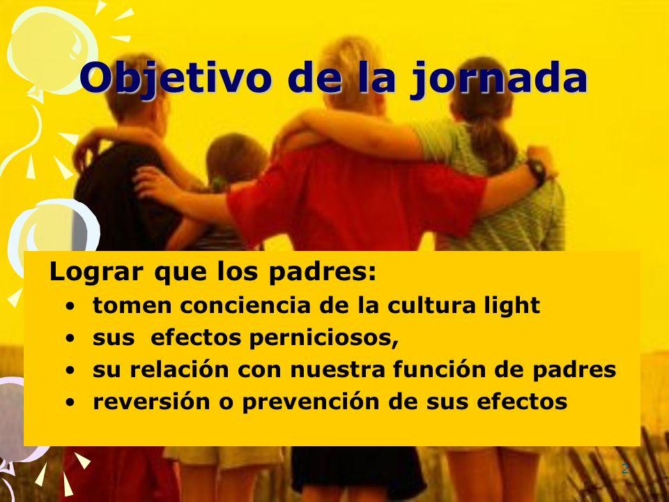 2 Objetivo de la jornada Lograr que los padres: tomen conciencia de la cultura light sus efectos perniciosos, su relación con nuestra función de padre
