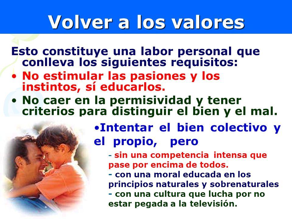 21 Volver a los valores Esto constituye una labor personal que conlleva los siguientes requisitos: No estimular las pasiones y los instintos, sí educa