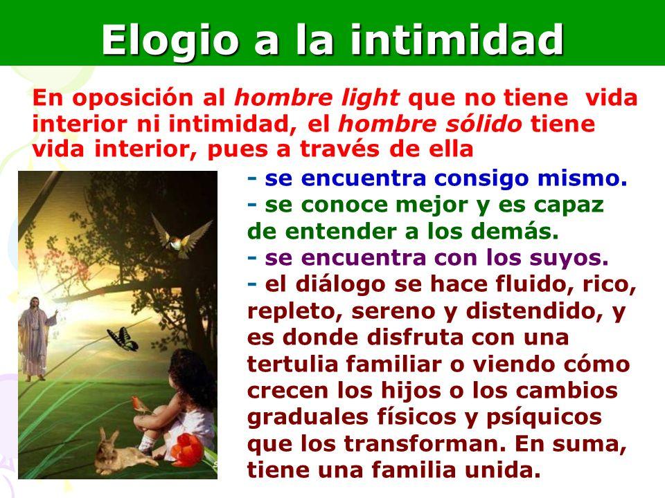 22 Elogio a la intimidad En oposición al hombre light que no tiene vida interior ni intimidad, el hombre sólido tiene vida interior, pues a través de