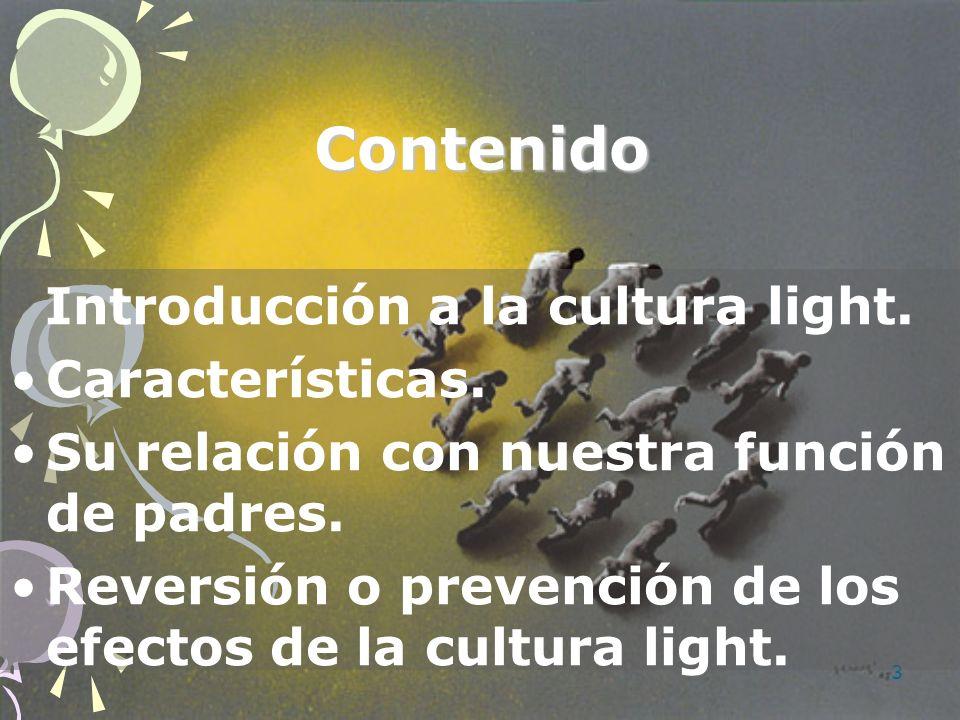 3 Contenido Introducción a la cultura light. Características. Su relación con nuestra función de padres. Reversión o prevención de los efectos de la c