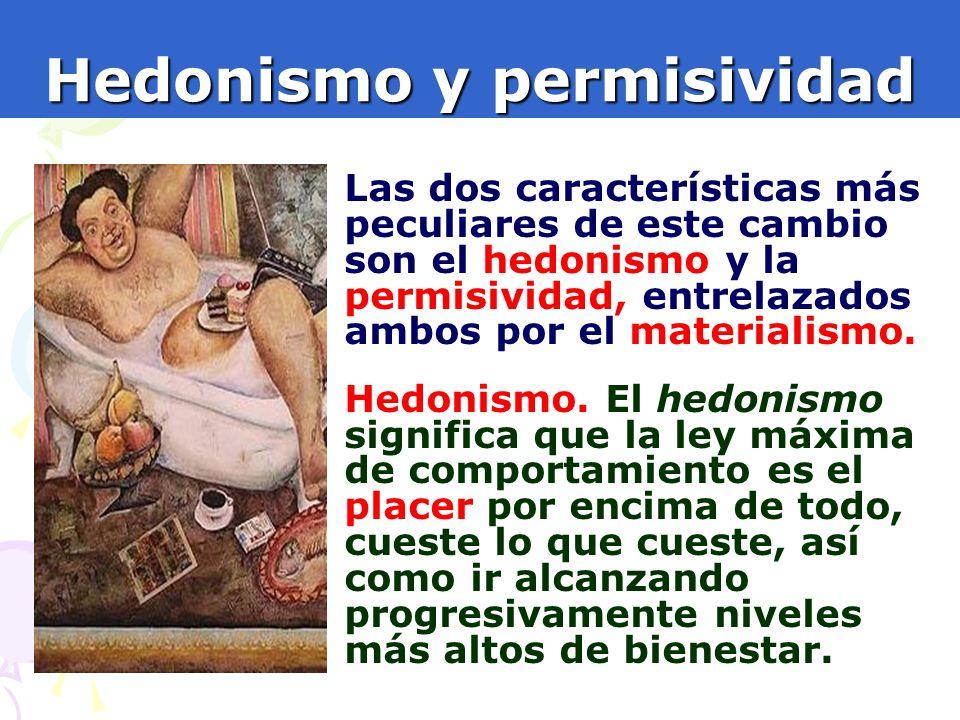 6 Hedonismo y permisividad Las dos características más peculiares de este cambio son el hedonismo y la permisividad, entrelazados ambos por el materia