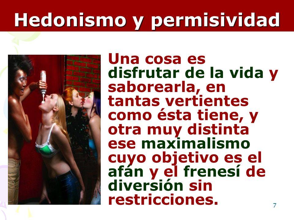 7 Hedonismo y permisividad Una cosa es disfrutar de la vida y saborearla, en tantas vertientes como ésta tiene, y otra muy distinta ese maximalismo cu