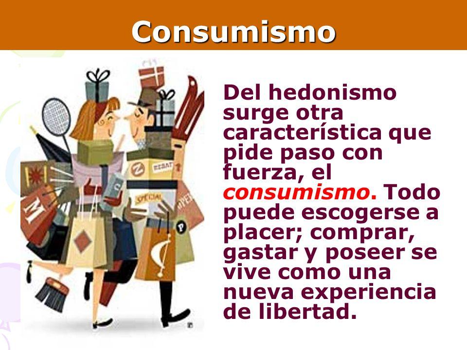 8Consumismo Del hedonismo surge otra característica que pide paso con fuerza, el consumismo. Todo puede escogerse a placer; comprar, gastar y poseer s