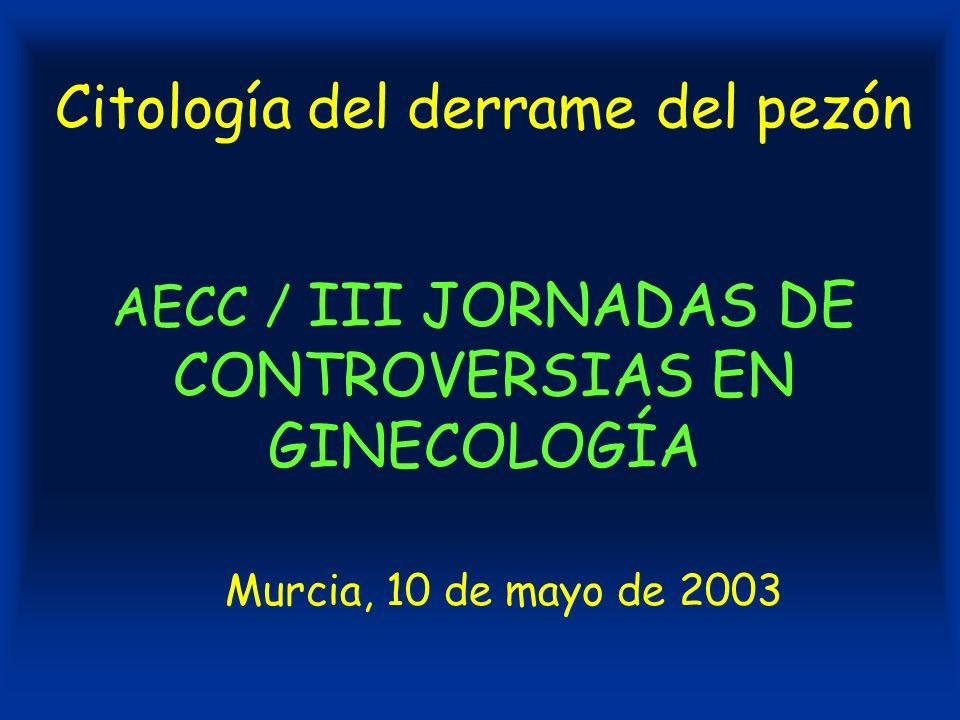 Citología del derrame del pezón AECC / III JORNADAS DE CONTROVERSIAS EN GINECOLOGÍA Murcia, 10 de mayo de 2003