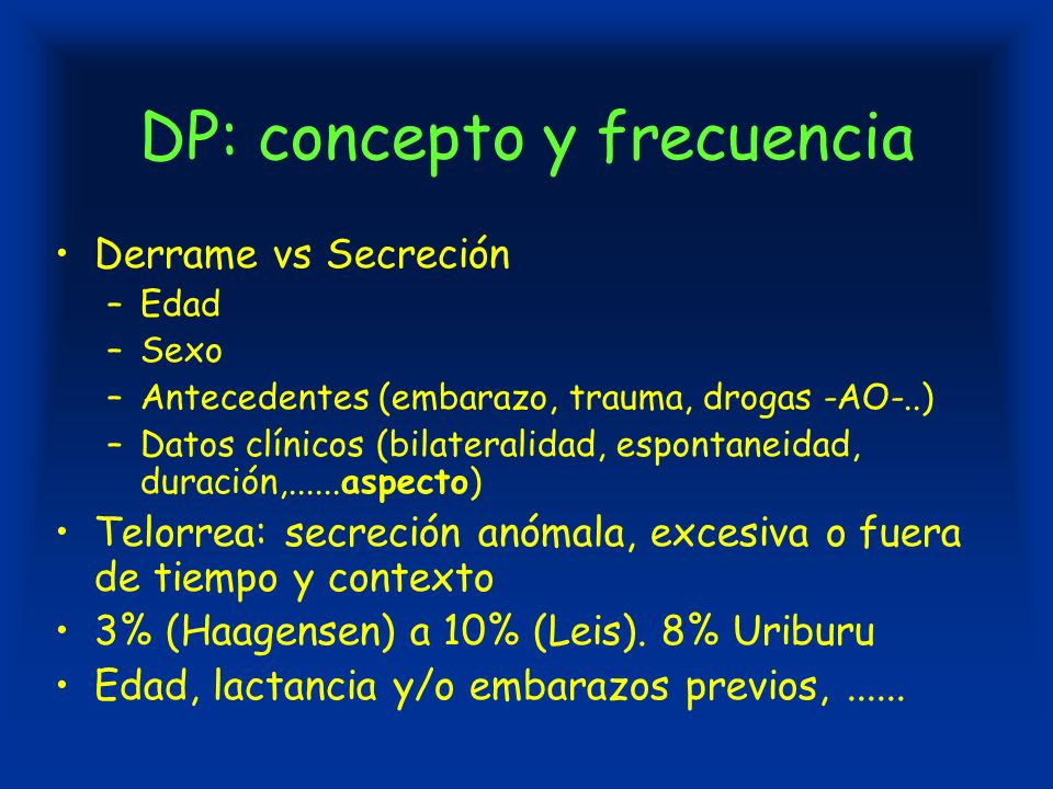 DP: concepto y frecuencia Derrame vs Secreción –Edad –Sexo –Antecedentes (embarazo, trauma, drogas -AO-..) –Datos clínicos (bilateralidad, espontaneidad, duración,......aspecto) Telorrea: secreción anómala, excesiva o fuera de tiempo y contexto 3% (Haagensen) a 10% (Leis).