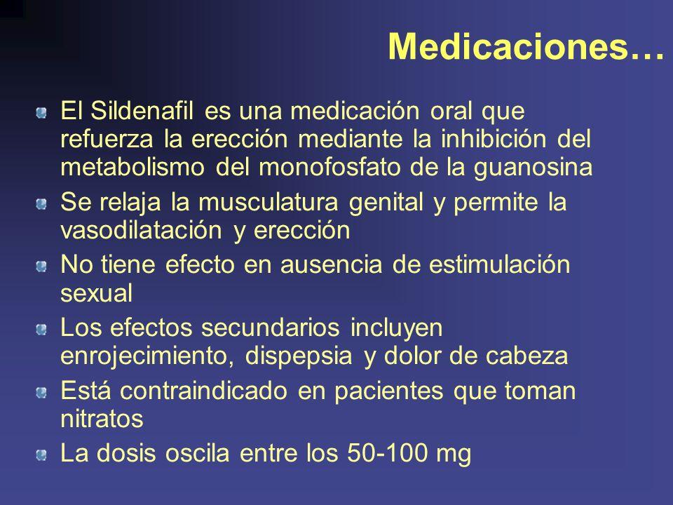 Medicaciones… El Sildenafil es una medicación oral que refuerza la erección mediante la inhibición del metabolismo del monofosfato de la guanosina Se relaja la musculatura genital y permite la vasodilatación y erección No tiene efecto en ausencia de estimulación sexual Los efectos secundarios incluyen enrojecimiento, dispepsia y dolor de cabeza Está contraindicado en pacientes que toman nitratos La dosis oscila entre los 50-100 mg