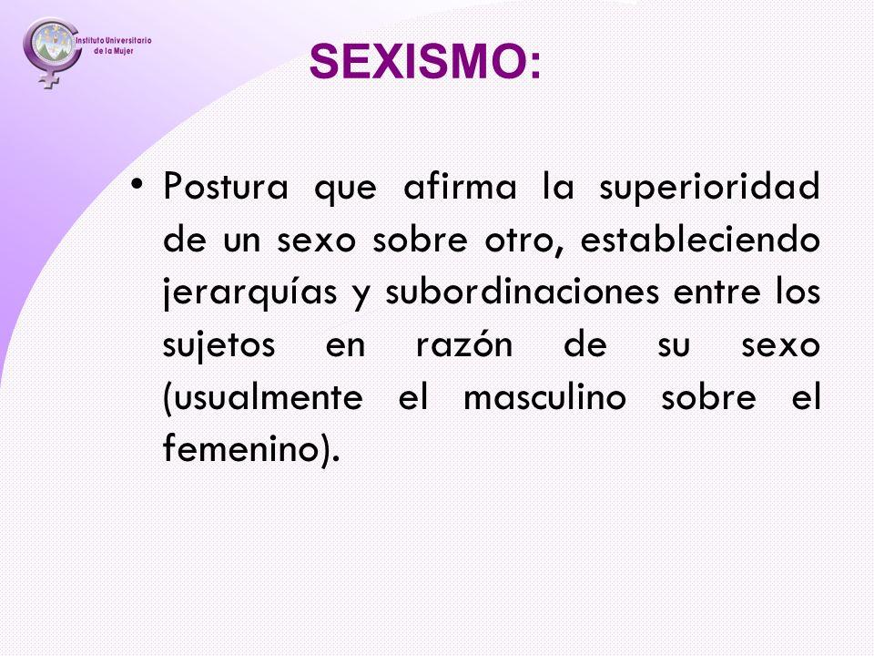 SEXISMO: Postura que afirma la superioridad de un sexo sobre otro, estableciendo jerarquías y subordinaciones entre los sujetos en razón de su sexo (u