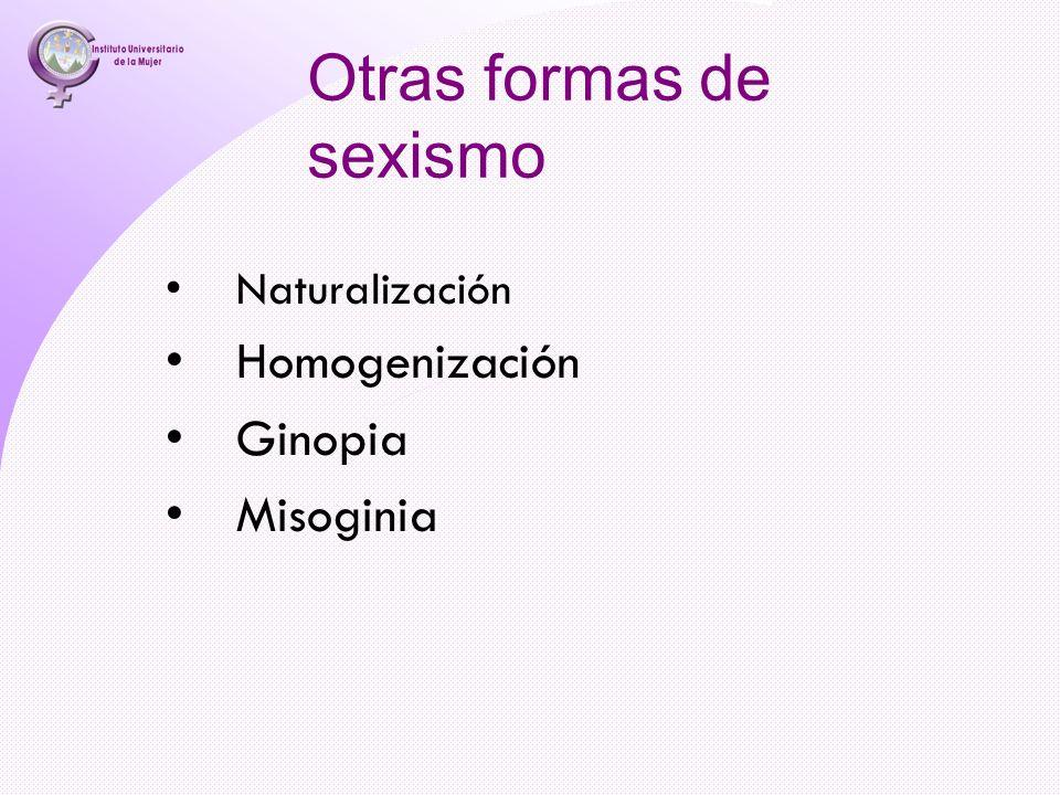 Otras formas de sexismo Naturalización Homogenización Ginopia Misoginia