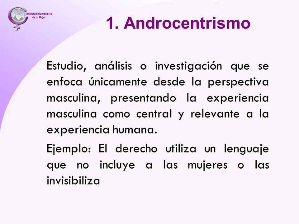 1. Androcentrismo Estudio, análisis o investigación que se enfoca únicamente desde la perspectiva masculina, presentando la experiencia masculina como