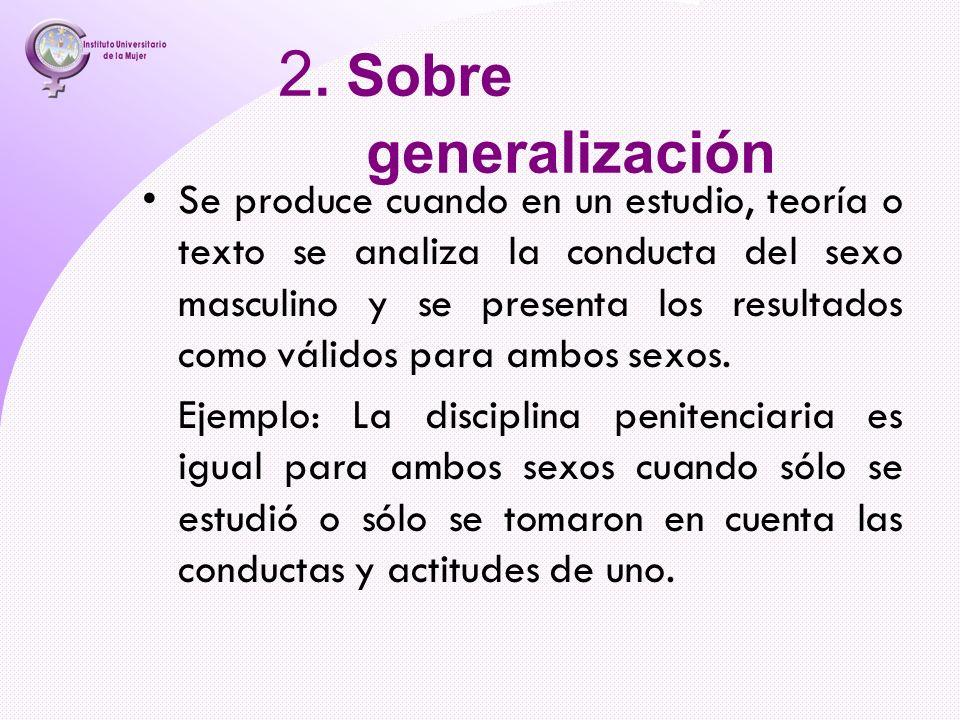 2. Sobre generalización Se produce cuando en un estudio, teoría o texto se analiza la conducta del sexo masculino y se presenta los resultados como vá