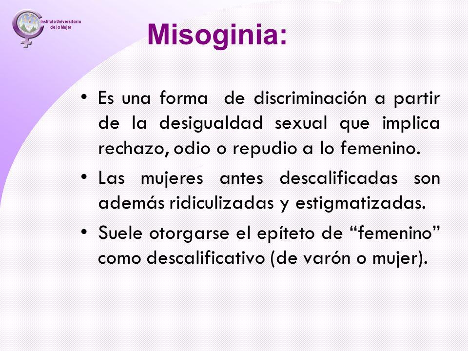 Misoginia: Es una forma de discriminación a partir de la desigualdad sexual que implica rechazo, odio o repudio a lo femenino. Las mujeres antes desca