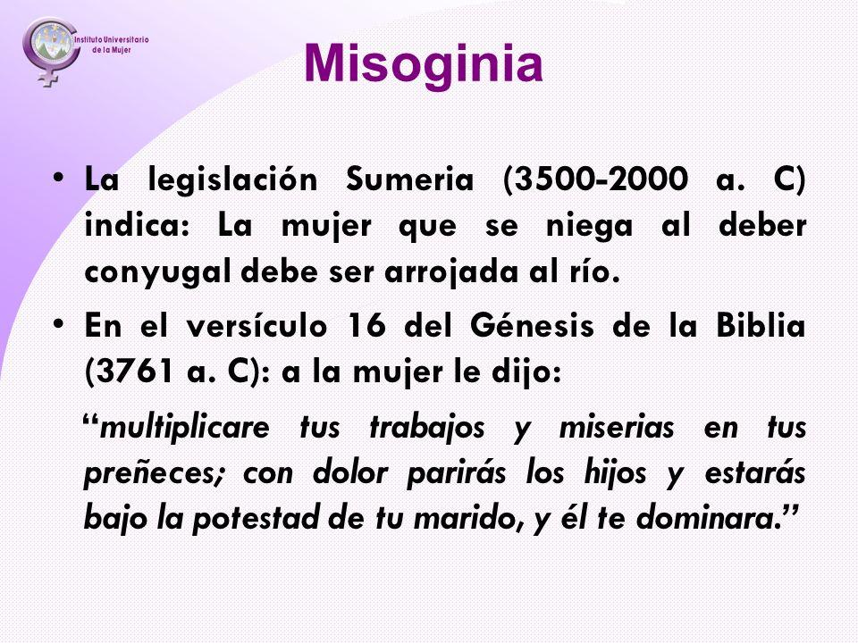 Misoginia La legislación Sumeria (3500-2000 a. C) indica: La mujer que se niega al deber conyugal debe ser arrojada al río. En el versículo 16 del Gén