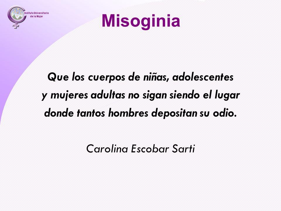 Misoginia Que los cuerpos de niñas, adolescentes y mujeres adultas no sigan siendo el lugar donde tantos hombres depositan su odio. Carolina Escobar S