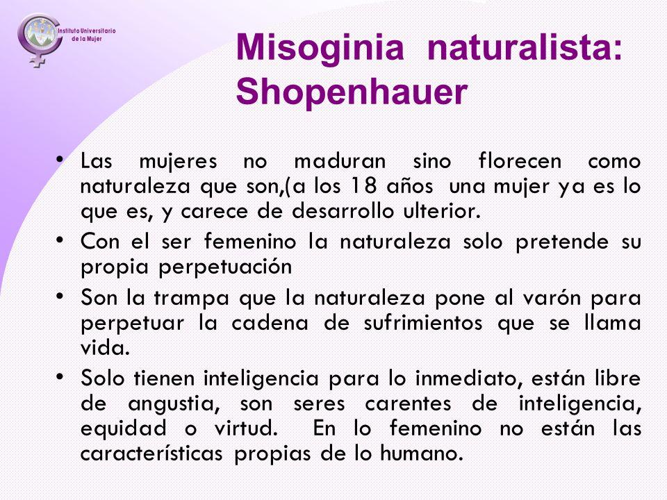Misoginia naturalista: Shopenhauer Las mujeres no maduran sino florecen como naturaleza que son,(a los 18 años una mujer ya es lo que es, y carece de