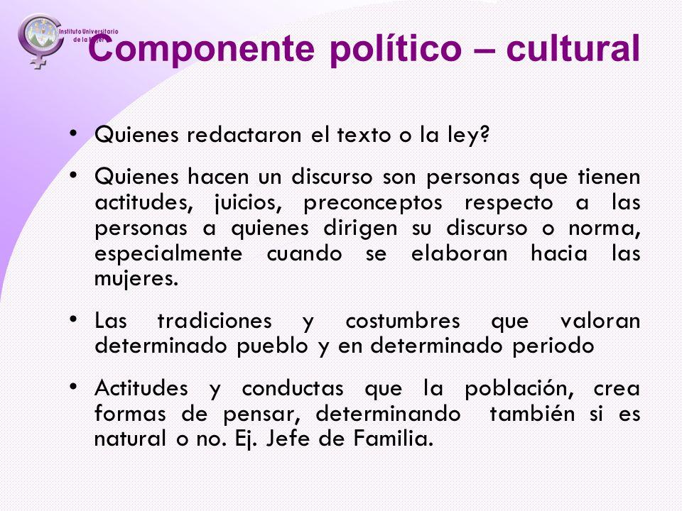 Componente político – cultural Quienes redactaron el texto o la ley? Quienes hacen un discurso son personas que tienen actitudes, juicios, preconcepto