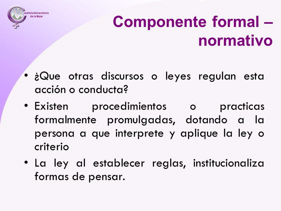 Componente formal – normativo ¿Que otras discursos o leyes regulan esta acción o conducta? Existen procedimientos o practicas formalmente promulgadas,