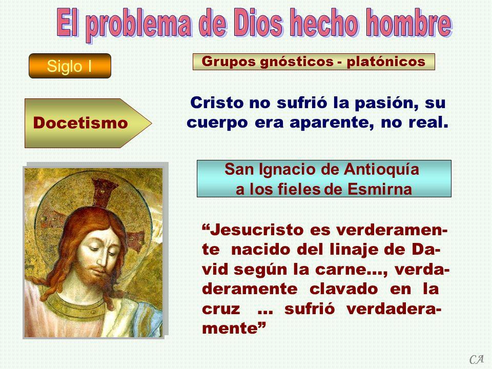 Siglo I Docetismo Grupos gnósticos - platónicos Cristo no sufrió la pasión, su cuerpo era aparente, no real. San Ignacio de Antioquía a los fieles de