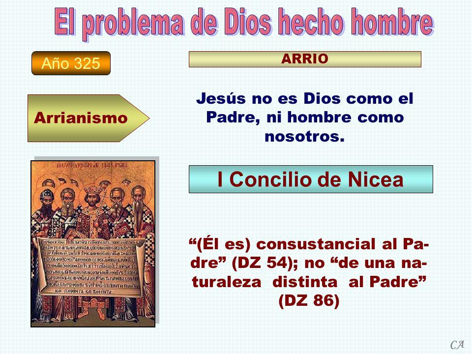 Año 325 Arrianismo ARRIO Jesús no es Dios como el Padre, ni hombre como nosotros. I Concilio de Nicea (Él es) consustancial al Pa- dre (DZ 54); no de