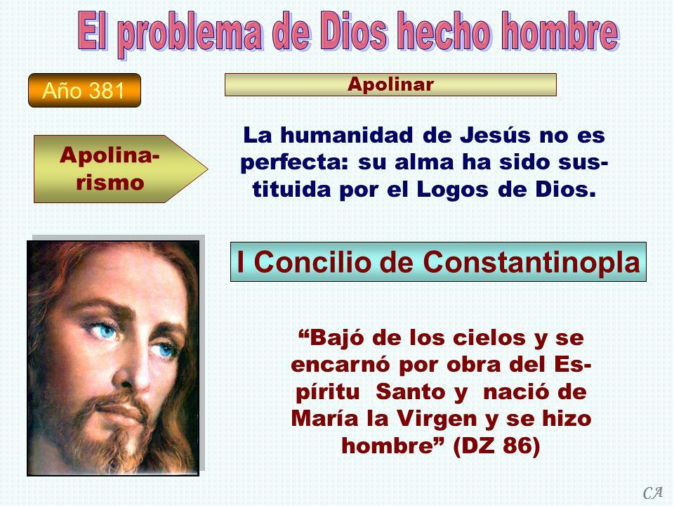 Año 381 Apolina- rismo Apolinar La humanidad de Jesús no es perfecta: su alma ha sido sus- tituida por el Logos de Dios. I Concilio de Constantinopla