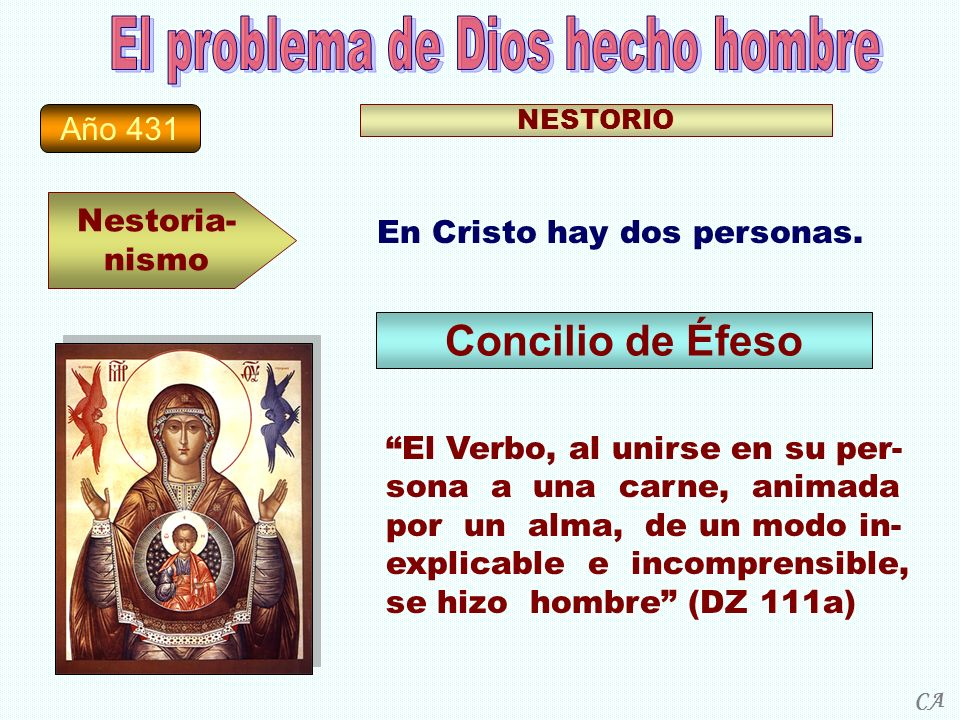 Año 431 Nestoria- nismo NESTORIO En Cristo hay dos personas. Concilio de Éfeso El Verbo, al unirse en su per- sona a una carne, animada por un alma, d
