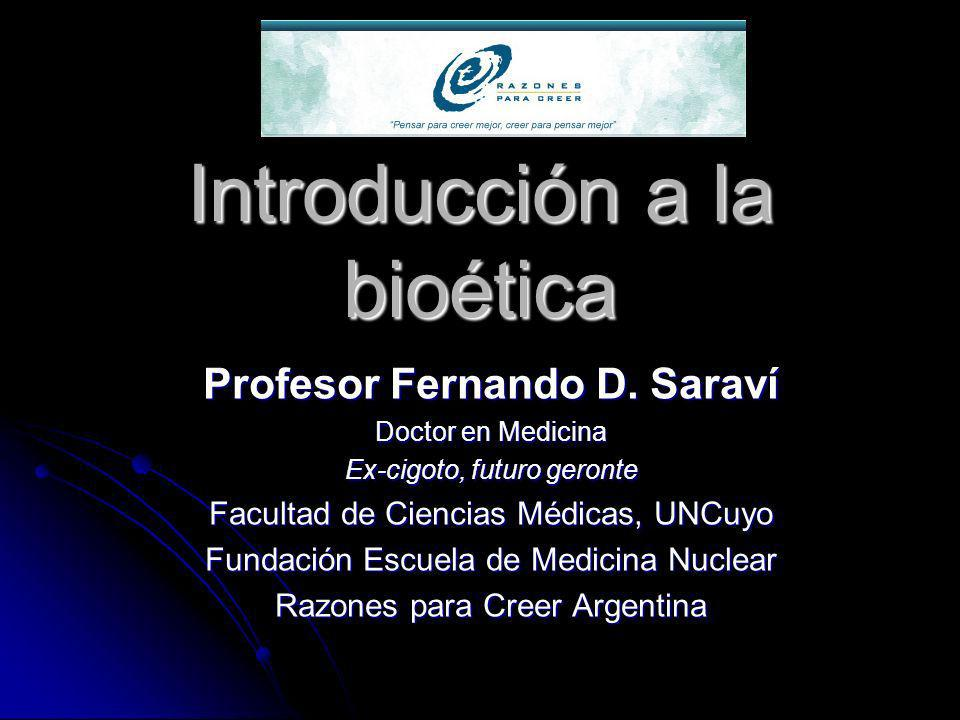 Introducción a la bioética Profesor Fernando D. Saraví Doctor en Medicina Ex-cigoto, futuro geronte Facultad de Ciencias Médicas, UNCuyo Fundación Esc